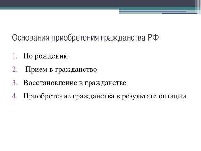 Основания приобретения гражданства РФ По рождению Прием в гражданство Восстан...