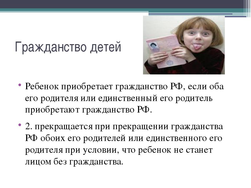 Гражданство детей Ребенок приобретает гражданство РФ, если оба его родителя и...