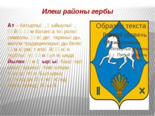 Илеш районы гербы Ат – батырлыҡ, ҡыйыулыҡ, һөйөү һәм Ватанға тоғролоҡ символы