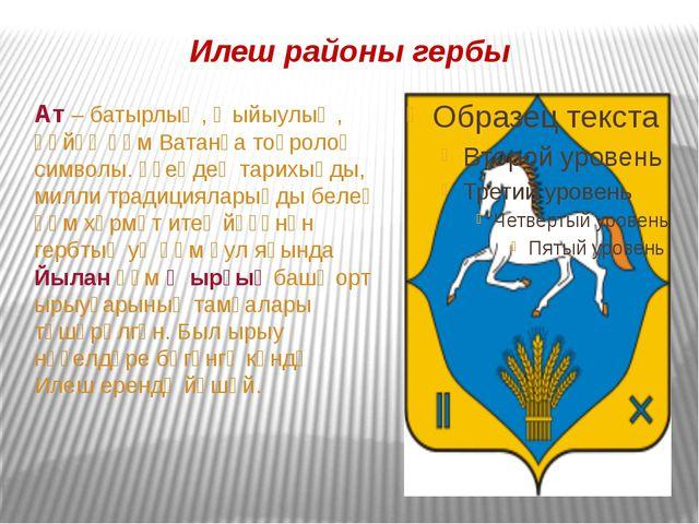 Илеш районы гербы Ат – батырлыҡ, ҡыйыулыҡ, һөйөү һәм Ватанға тоғролоҡ символы...