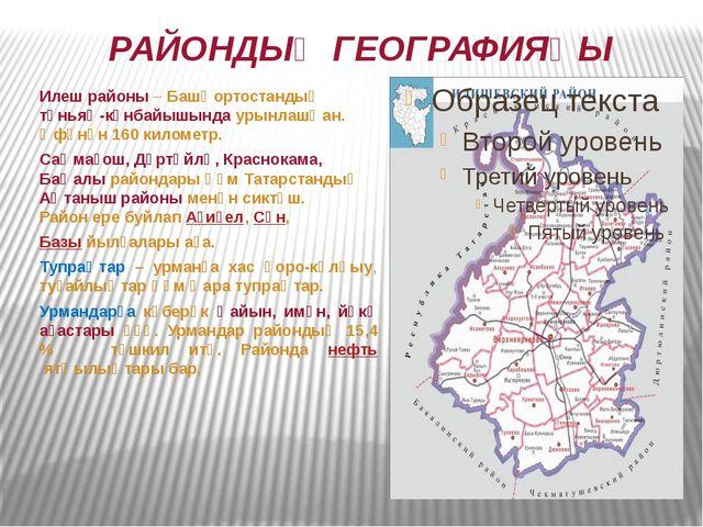 РАЙОНДЫҢ ГЕОГРАФИЯҺЫ Илеш районы – Башҡортостандың төньяҡ-көнбайышында урынла...