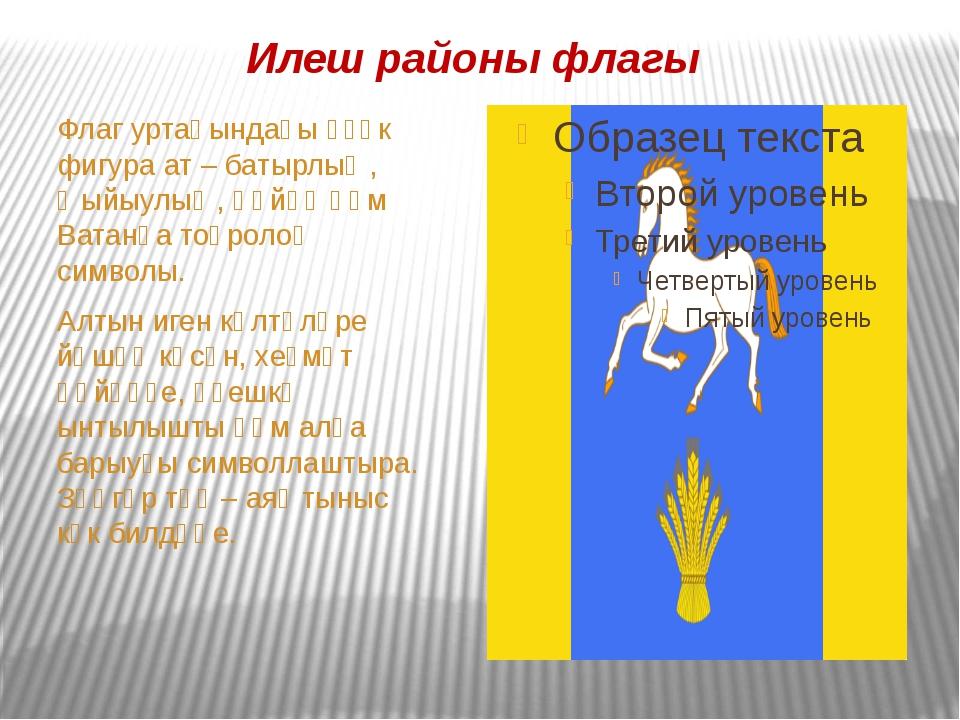 Илеш районы флагы Флаг уртаһындағы үҙәк фигура ат – батырлыҡ, ҡыйыулыҡ, һөйөү...