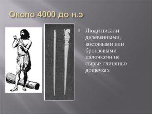 Люди писали деревянными, костяными или бронзовыми палочками на сырых глиняных