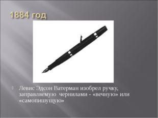Левис Эдсон Ватерман изобрел ручку, заправляемую чернилами - «вечную» или «са