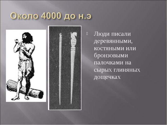 Люди писали деревянными, костяными или бронзовыми палочками на сырых глиняных...