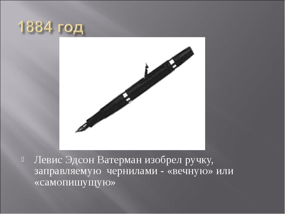 Левис Эдсон Ватерман изобрел ручку, заправляемую чернилами - «вечную» или «са...