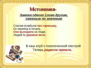 Метонимия- Замена одного слова другим, смежным по значению Совсем позабыли пр