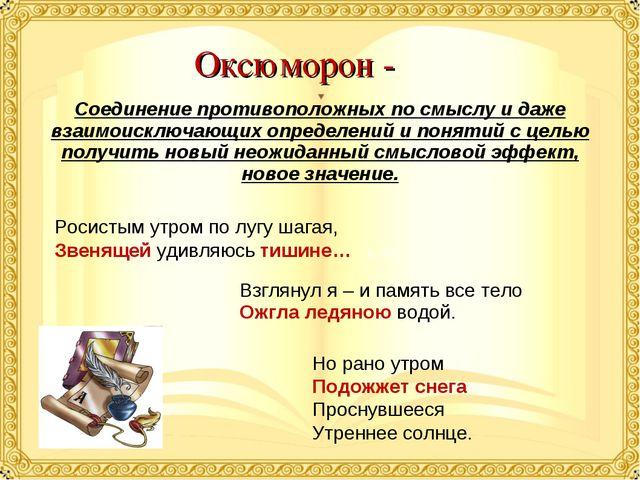 Оксюморон - Соединение противоположных по смыслу и даже взаимоисключающих опр...