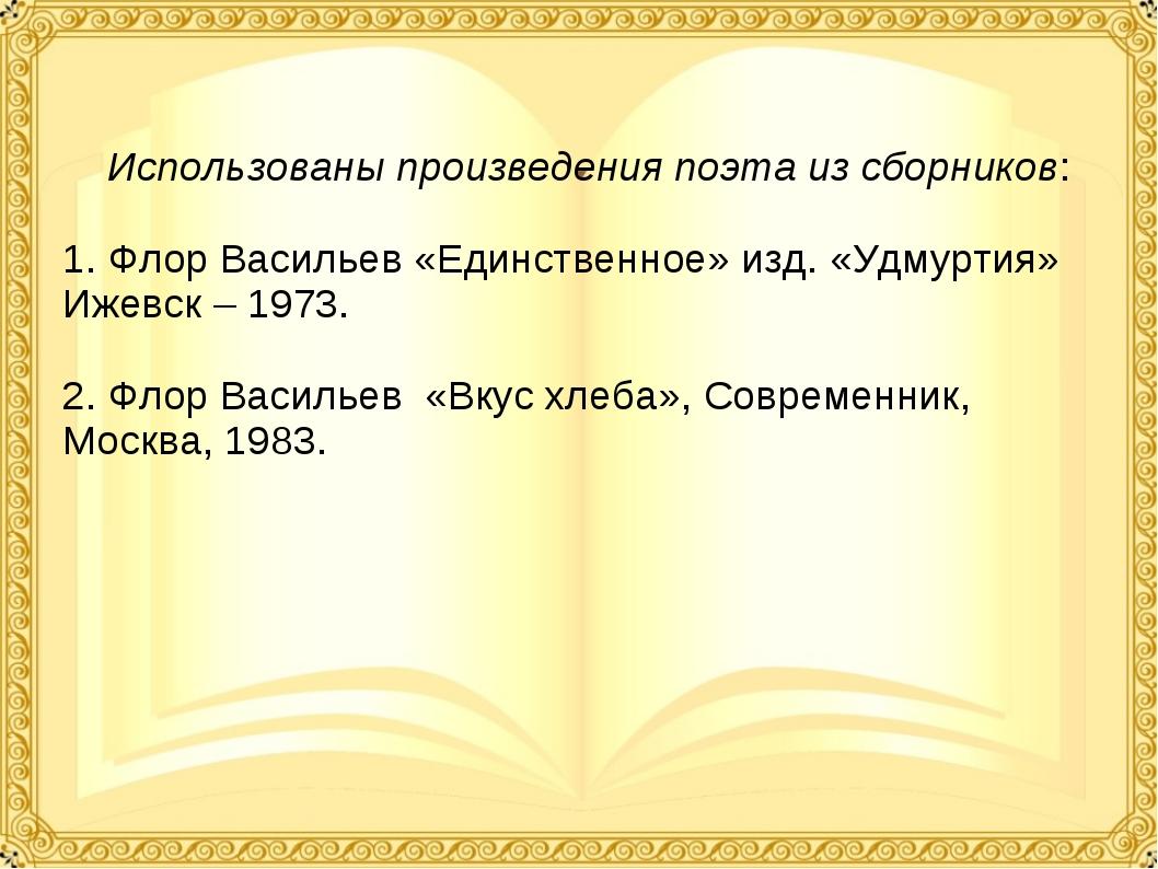 Использованы произведения поэта из сборников: 1. Флор Васильев «Единственное...