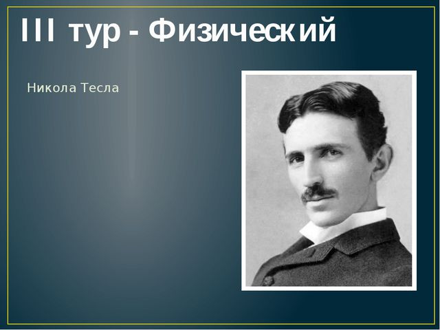 III тур - Физический Никола Тесла
