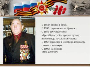 В 1951г. уволен в запас. В 1955г. переезжает в г.Уральск. С 1955-1967 работае