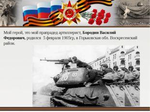 Мой герой, это мой прапрадед артиллерист, Бородин Василий Федорович, родился