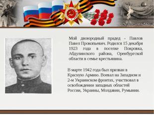 Мой двоюродный прадед - Павлов Павел Прокопьевич. Родился 15 декабря 1923 год