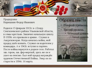 Прадедушка Кирюшкин Федор Иванович Родился 15 февраля 1915г. в с.Елаур Сенгил