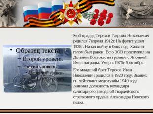 Мой прадед Терехов Гавриил Николаевич родился 7апреля 1912г. На фронт ушел 19