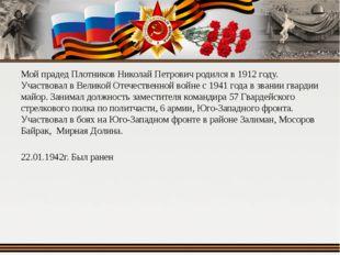 Мой прадед Плотников Николай Петрович родился в 1912 году. Участвовал в Велик