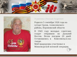 Рудниченко Николай Андреевич Родился 5 сентября 1926 года на хуторе Орлов, А