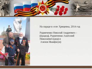 На параде в селе Хрящевка, 2014 год Рудниченко Николай Андреевич –(прадед), Р