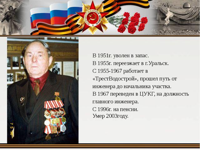 В 1951г. уволен в запас. В 1955г. переезжает в г.Уральск. С 1955-1967 работае...