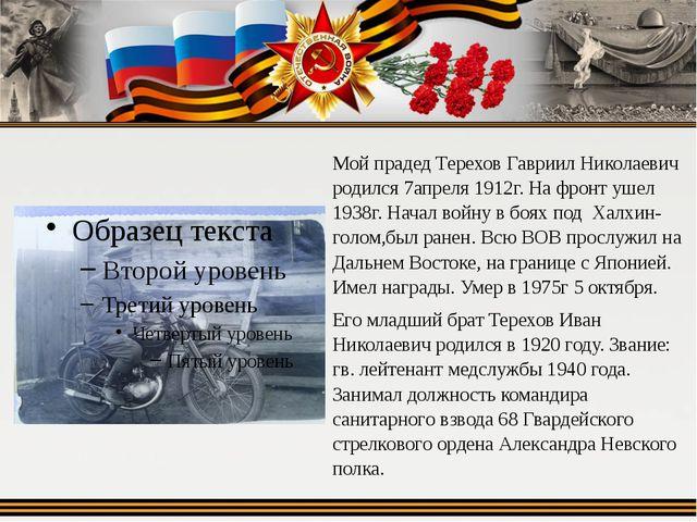 Мой прадед Терехов Гавриил Николаевич родился 7апреля 1912г. На фронт ушел 19...