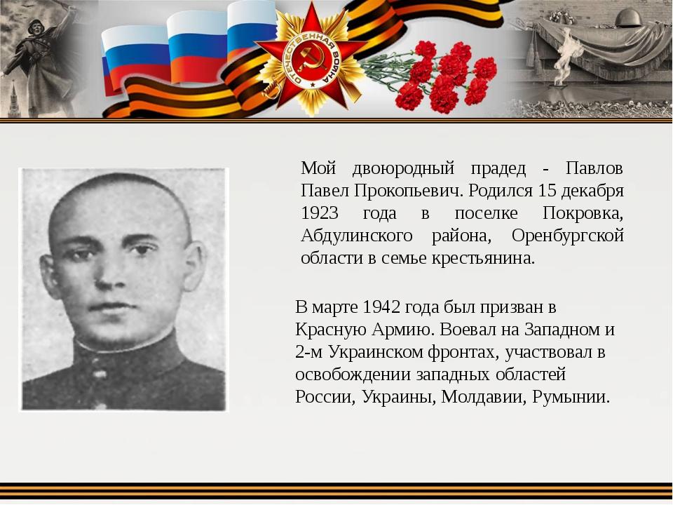 Мой двоюродный прадед - Павлов Павел Прокопьевич. Родился 15 декабря 1923 год...