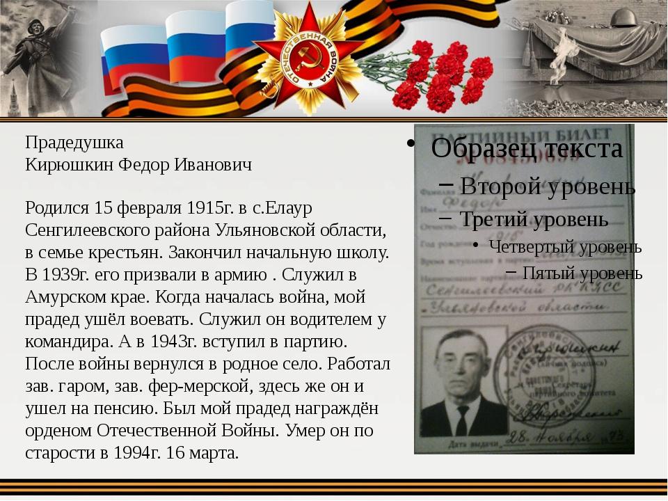 Прадедушка Кирюшкин Федор Иванович Родился 15 февраля 1915г. в с.Елаур Сенгил...