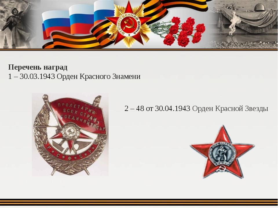 Перечень наград 1 – 30.03.1943 Орден Красного Знамени 2 – 48 от 30.04.1943 О...