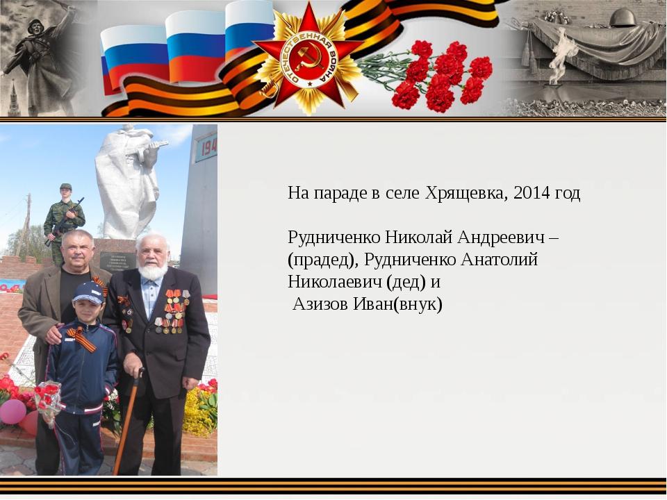На параде в селе Хрящевка, 2014 год Рудниченко Николай Андреевич –(прадед), Р...