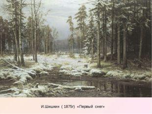 И.Шишкин ( 1875г) «Первый снег»