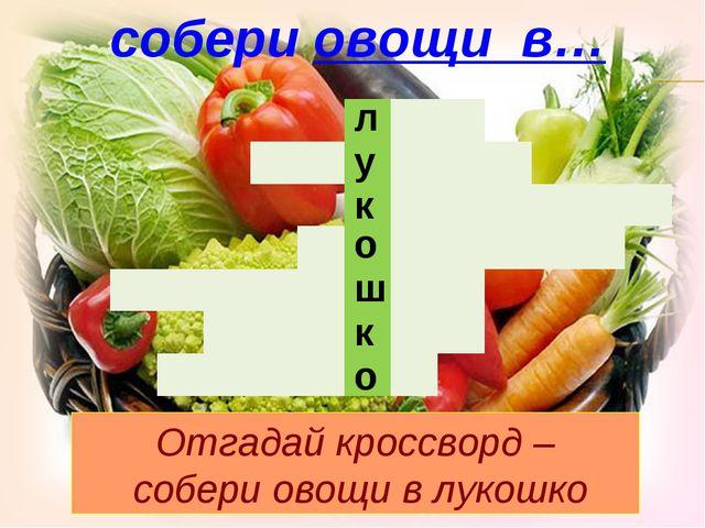 л у к о ш к о собери овощи в… Отгадай кроссворд – собери овощи в лукошко ...