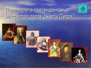 Перечислите претендентов на престол после смерти Петра I