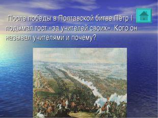 После победы в Полтавской битве Пётр I подымал тост «за учителей своих». Ког