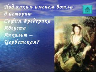 Под каким именем вошла в историю София Фредерика Августа Анхальт – Цербстская?
