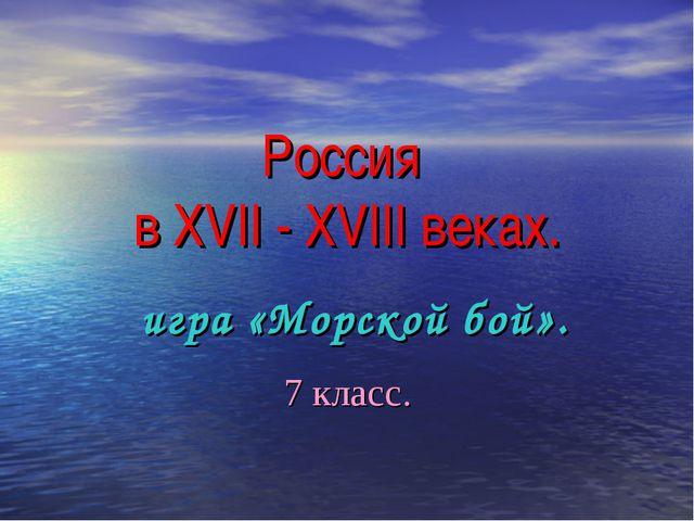 Россия в XVII - XVIII веках. игра «Морской бой». 7 класс.