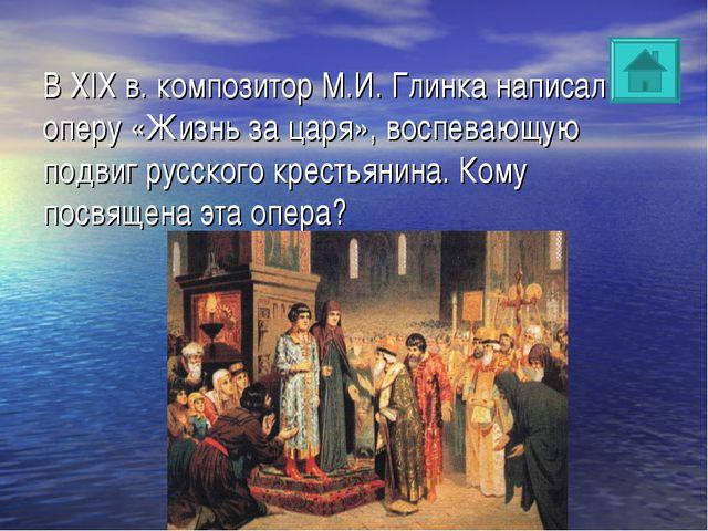 В XIX в. композитор М.И. Глинка написал оперу «Жизнь за царя», воспевающую по...
