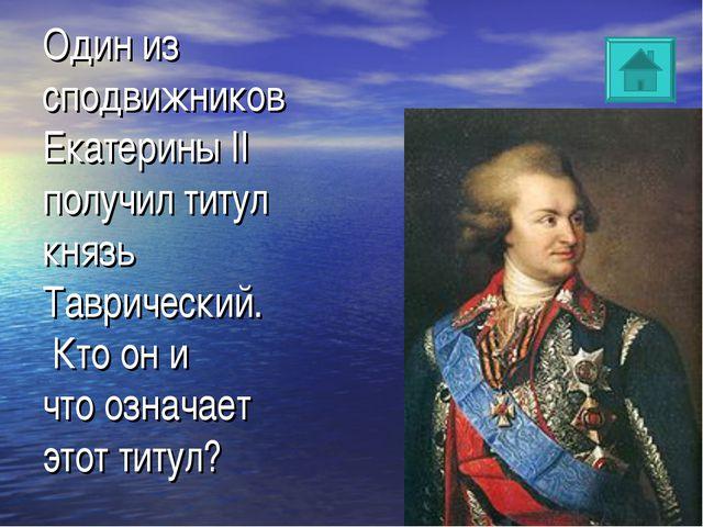 Один из сподвижников Екатерины II получил титул князь Таврический. Кто он и...