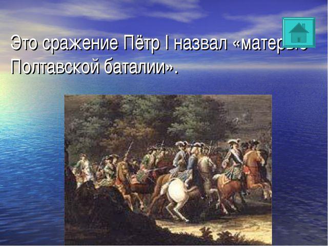 Это сражение Пётр I назвал «матерью Полтавской баталии».