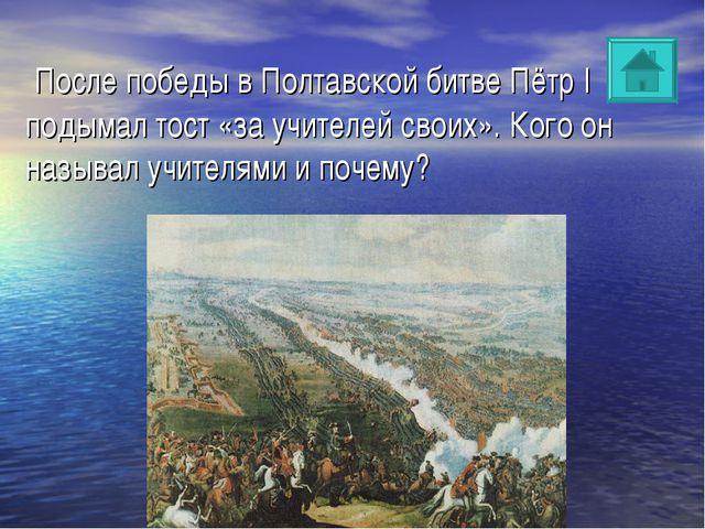 После победы в Полтавской битве Пётр I подымал тост «за учителей своих». Ког...