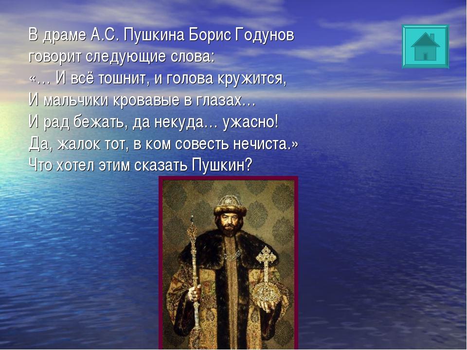 В драме А.С. Пушкина Борис Годунов говорит следующие слова: «… И всё тошнит,...