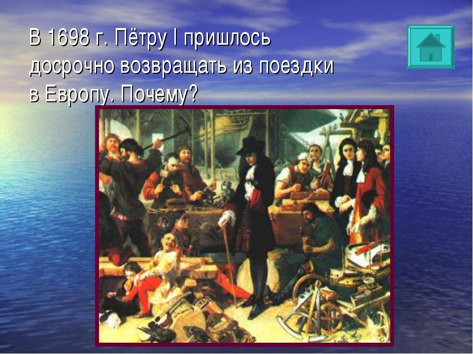 В 1698 г. Пётру I пришлось досрочно возвращать из поездки в Европу. Почему?