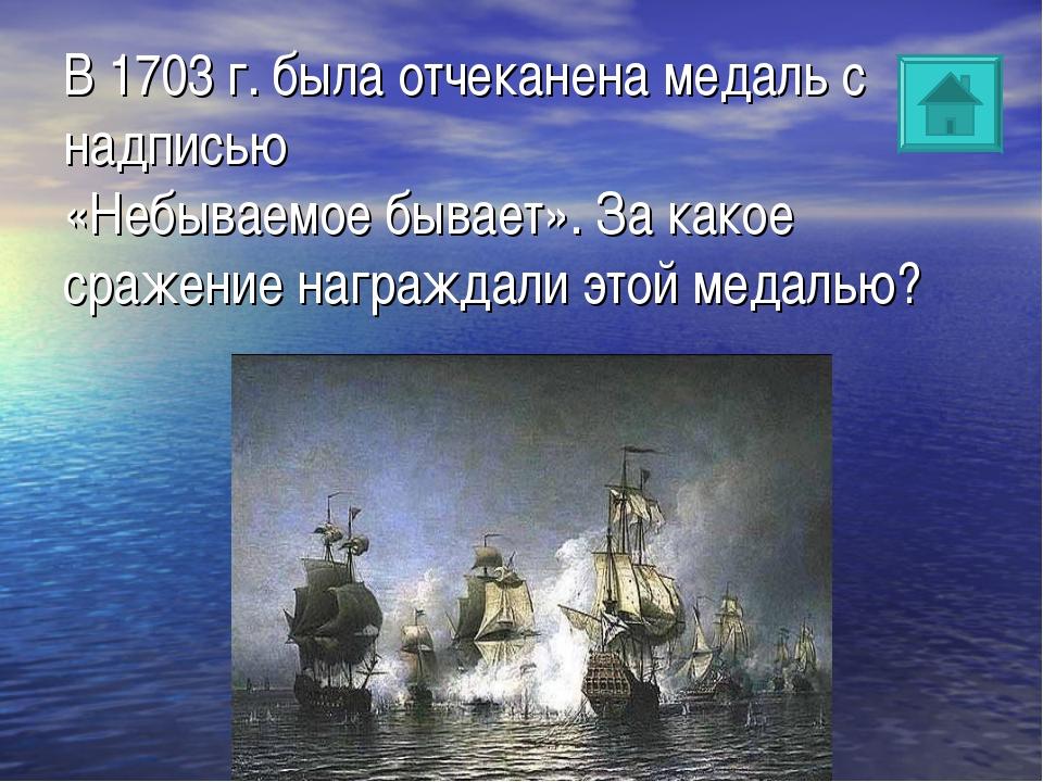 В 1703 г. была отчеканена медаль с надписью «Небываемое бывает». За какое сра...
