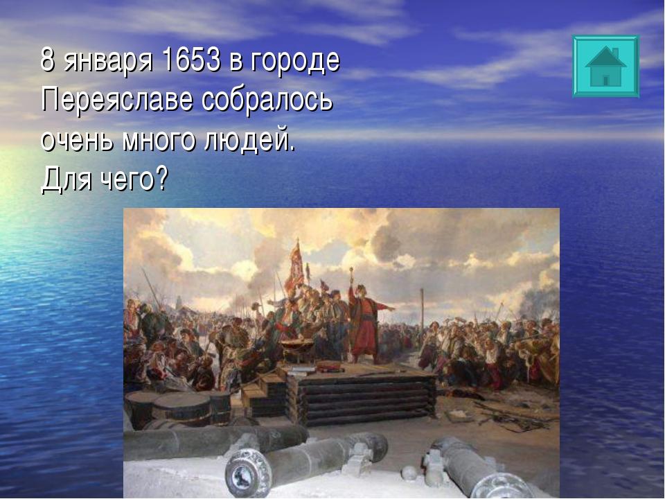 8 января 1653 в городе Переяславе собралось очень много людей. Для чего?