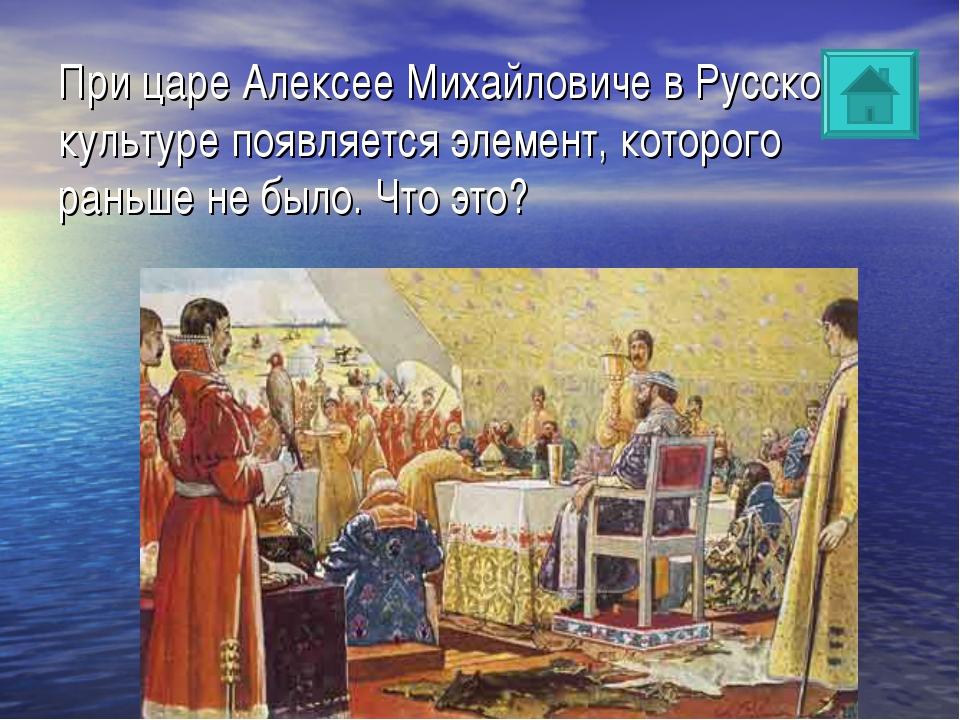 При царе Алексее Михайловиче в Русской культуре появляется элемент, которого...