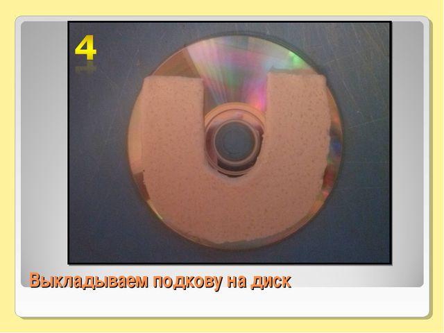 Выкладываем подкову на диск
