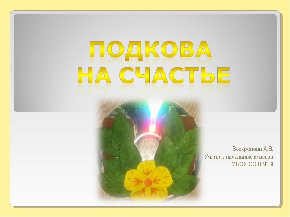 Воскрецова А.В. Учитель начальных классов МБОУ СОШ №19