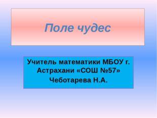 Поле чудес Учитель математики МБОУ г. Астрахани «СОШ №57» Чеботарева Н.А.