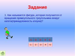 Задание 1. Как называется фигура ,которая получается от вращения прямоугольно