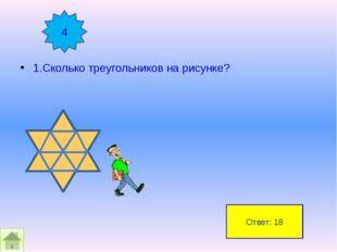 1.Сколько треугольников на рисунке? 4 Ответ: 18