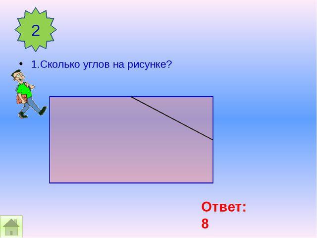 1.Сколько углов на рисунке? 2 Ответ: 8