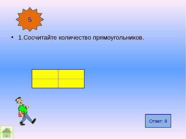 1.Сосчитайте количество прямоугольников. 5 Ответ: 9